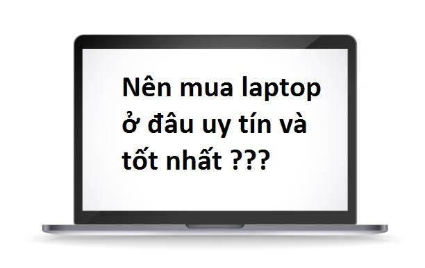 Nên mua laptop ở đâu uy tín và tốt nhất???