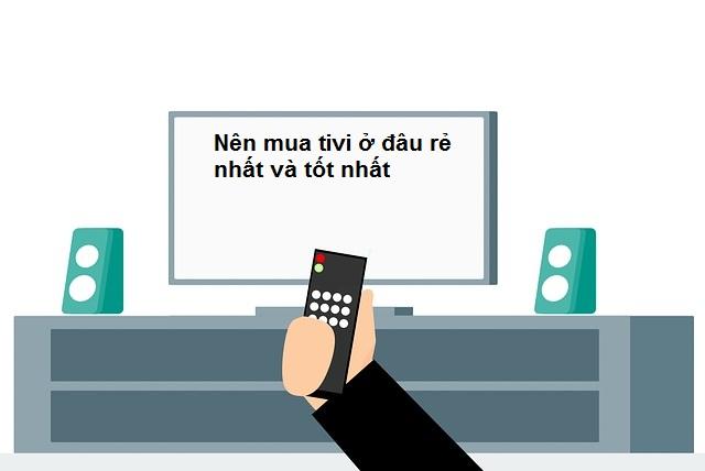 Nên mua tivi ở đâu rẻ nhất và tốt nhất